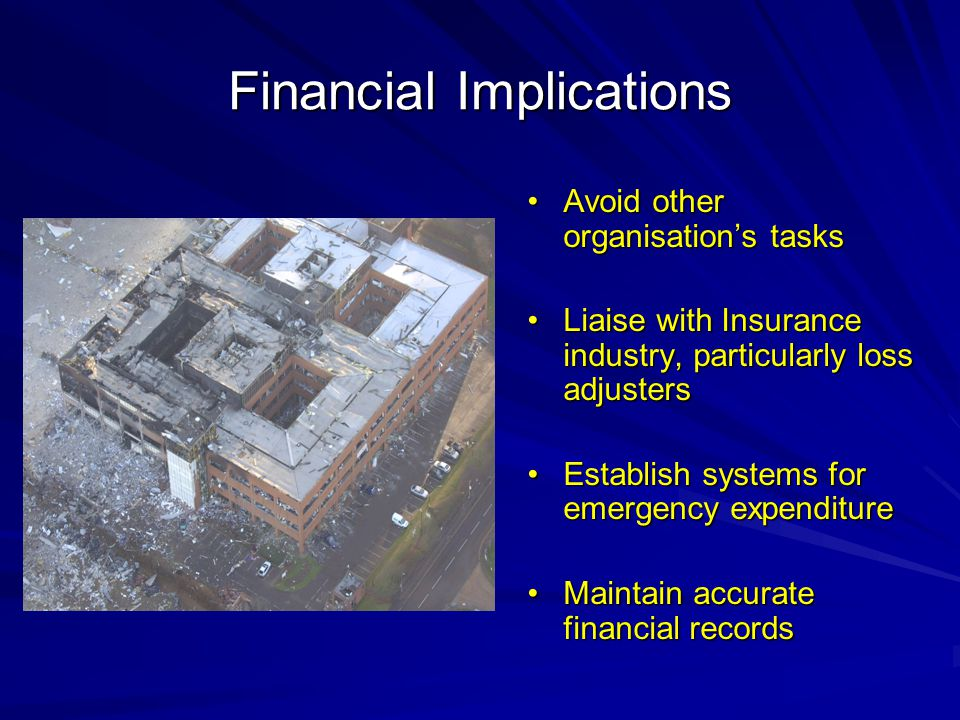 Financial Implications Avoid other organisation's tasksAvoid other organisation's tasks Liaise with Insurance industry, particularly loss adjustersLiaise with Insurance industry, particularly loss adjusters Establish systems for emergency expenditureEstablish systems for emergency expenditure Maintain accurate financial recordsMaintain accurate financial records
