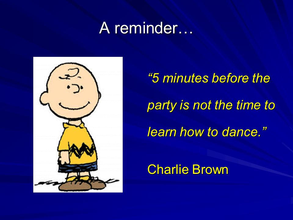 A reminder… 5 minutes before the party is not the time to learn how to dance. Charlie Brown
