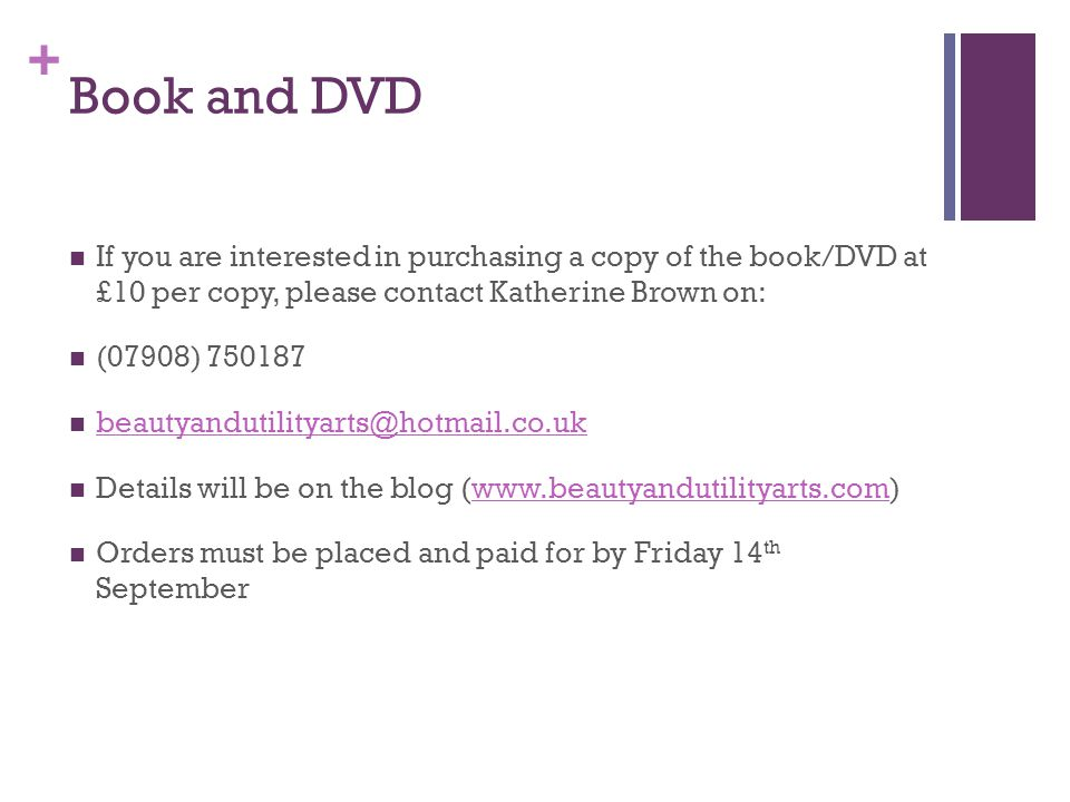 + Book and DVD If you are interested in purchasing a copy of the book/DVD at £10 per copy, please contact Katherine Brown on: (07908) 750187 beautyandutilityarts@hotmail.co.uk Details will be on the blog (www.beautyandutilityarts.com)www.beautyandutilityarts.com Orders must be placed and paid for by Friday 14 th September