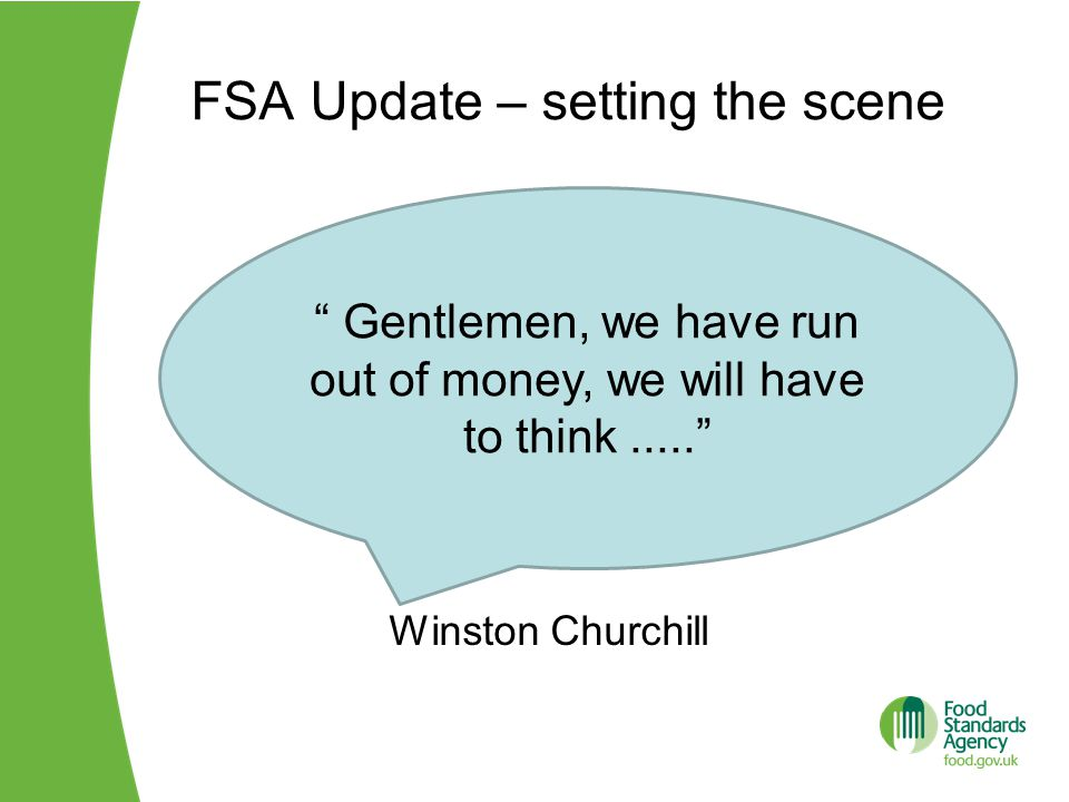 FSA Update – setting the scene Winston Churchill Gentlemen, we have run out of money, we will have to think.....