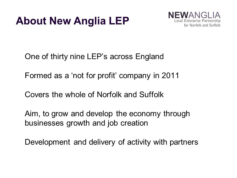 One of thirty nine LEP's across England Formed as a 'not for profit' company in 2011 Covers the whole of Norfolk and Suffolk Aim, to grow and develop the economy through businesses growth and job creation Development and delivery of activity with partners About New Anglia LEP