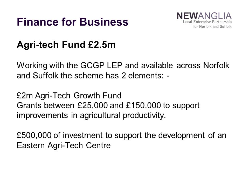 Agri-tech Fund £2.5m Working with the GCGP LEP and available across Norfolk and Suffolk the scheme has 2 elements: - £2m Agri-Tech Growth Fund Grants between £25,000 and £150,000 to support improvements in agricultural productivity.