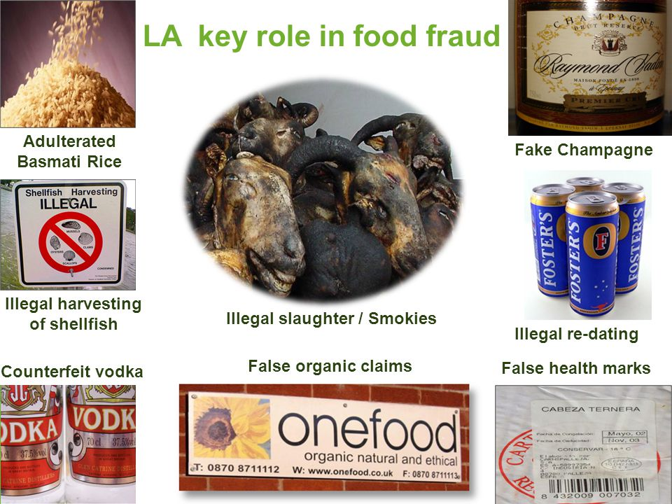 False health marks Fake Champagne LA key role in food fraud Adulterated Basmati Rice False organic claims Illegal harvesting of shellfish Illegal slaughter / Smokies Counterfeit vodka Illegal re-dating