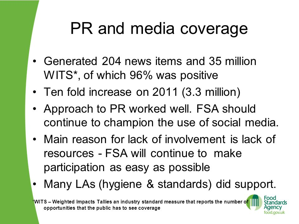 PR and media coverage Generated 204 news items and 35 million WITS*, of which 96% was positive Ten fold increase on 2011 (3.3 million) Approach to PR worked well.