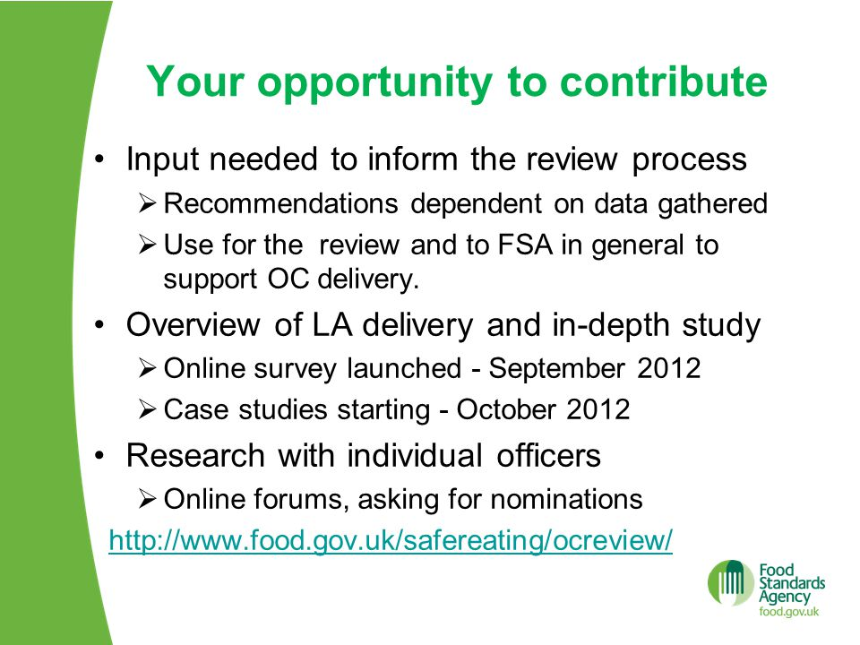 Your opportunity to contribute Input needed to inform the review process  Recommendations dependent on data gathered  Use for the review and to FSA in general to support OC delivery.