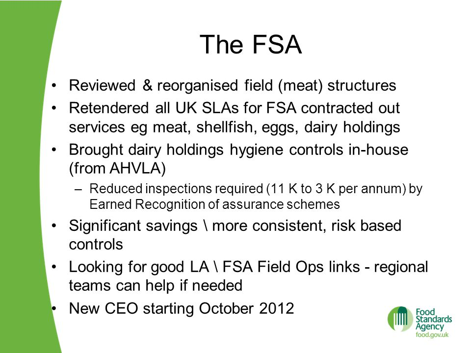 The FSA Reviewed & reorganised field (meat) structures Retendered all UK SLAs for FSA contracted out services eg meat, shellfish, eggs, dairy holdings Brought dairy holdings hygiene controls in-house (from AHVLA) –Reduced inspections required (11 K to 3 K per annum) by Earned Recognition of assurance schemes Significant savings \ more consistent, risk based controls Looking for good LA \ FSA Field Ops links - regional teams can help if needed New CEO starting October 2012