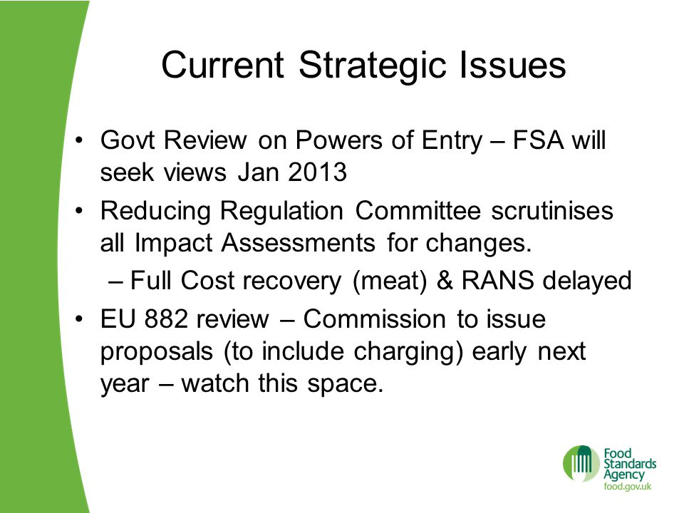 Current Strategic Issues Govt Review on Powers of Entry – FSA will seek views Jan 2013 Reducing Regulation Committee scrutinises all Impact Assessments for changes.