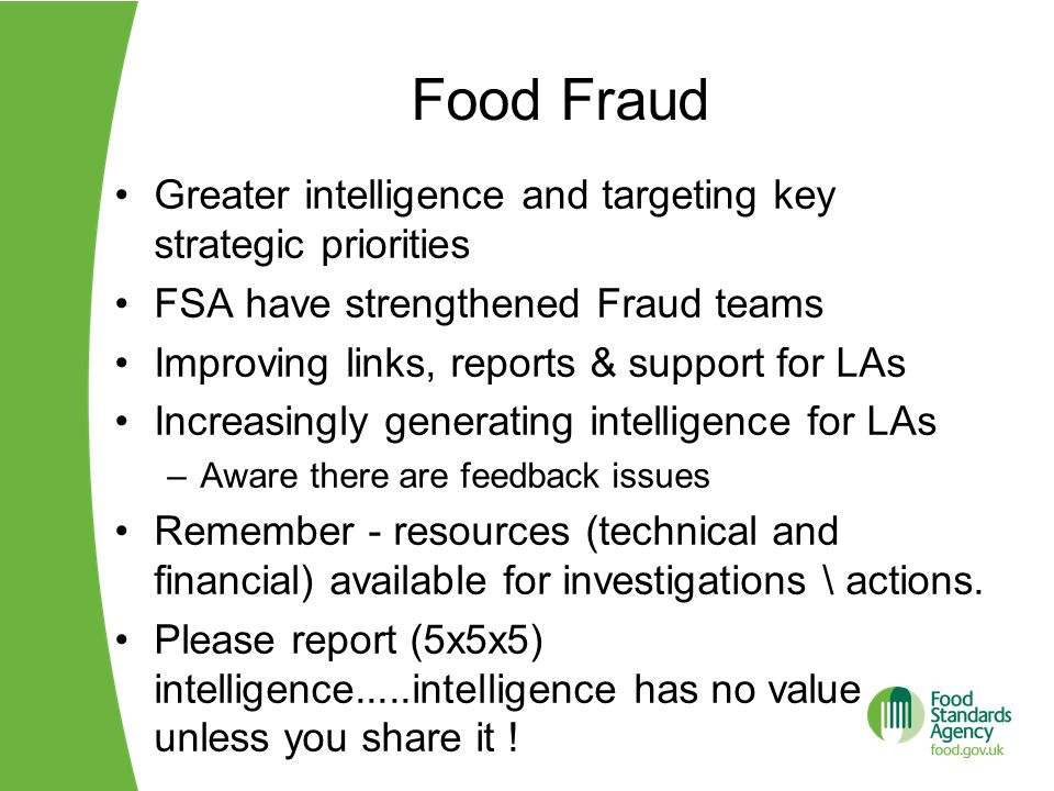 Food Fraud Greater intelligence and targeting key strategic priorities FSA have strengthened Fraud teams Improving links, reports & support for LAs Increasingly generating intelligence for LAs –Aware there are feedback issues Remember - resources (technical and financial) available for investigations \ actions.