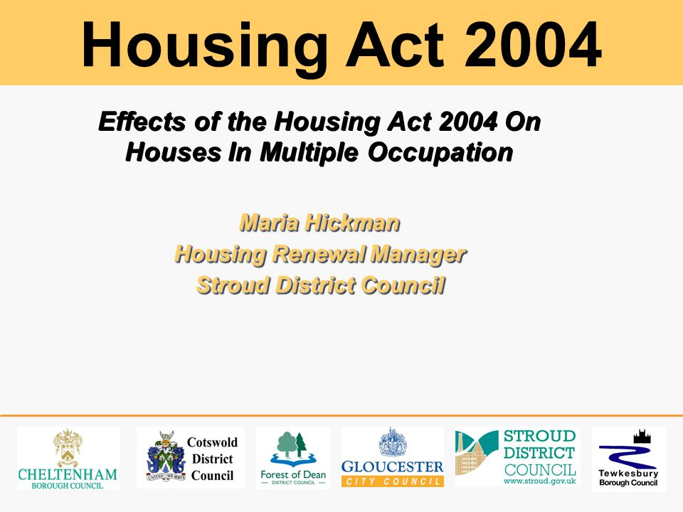 Effects of the Housing Act 2004 On Houses In Multiple Occupation Maria Hickman Housing Renewal Manager Stroud District Council Effects of the Housing Act 2004 On Houses In Multiple Occupation Maria Hickman Housing Renewal Manager Stroud District Council Housing Act 2004