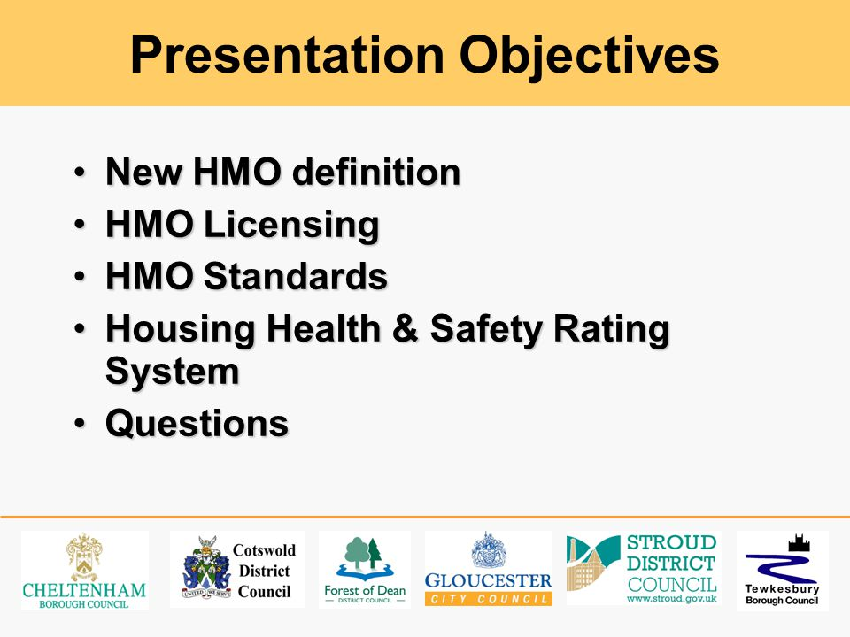 Presentation Objectives New HMO definitionNew HMO definition HMO LicensingHMO Licensing HMO StandardsHMO Standards Housing Health & Safety Rating SystemHousing Health & Safety Rating System QuestionsQuestions