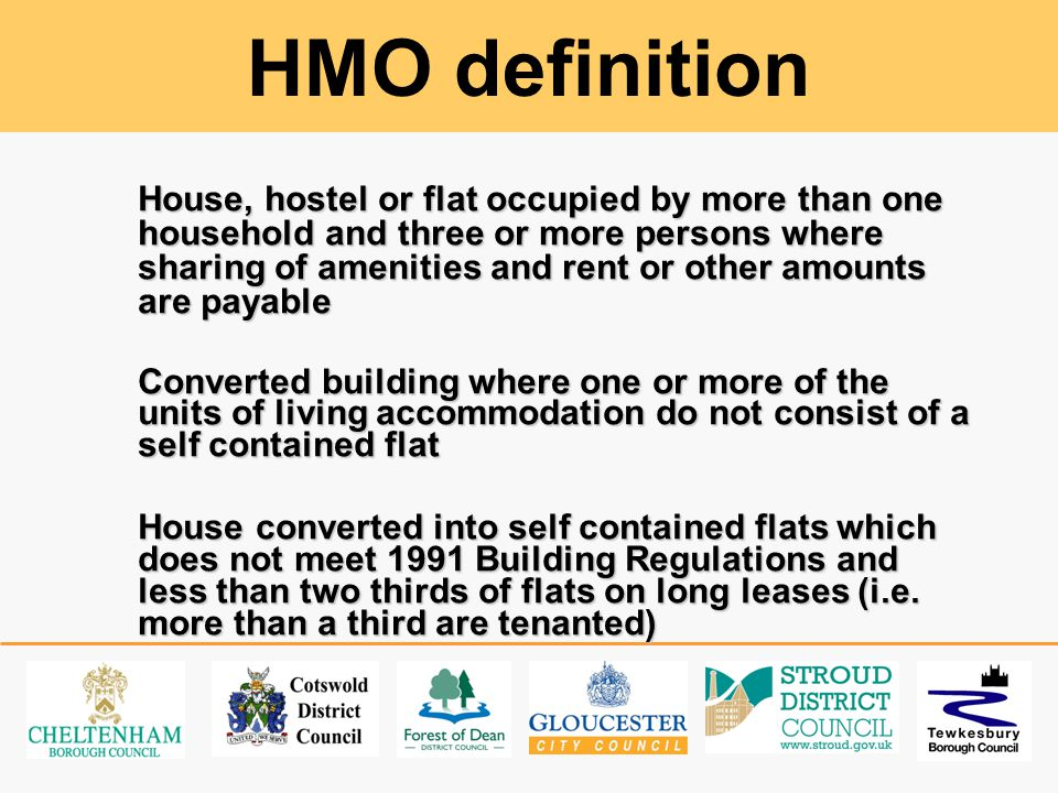 HMO definition House, hostel or flat occupied by more than one household and three or more persons where sharing of amenities and rent or other amounts are payable Converted building where one or more of the units of living accommodation do not consist of a self contained flat House converted into self contained flats which does not meet 1991 Building Regulations and less than two thirds of flats on long leases (i.e.