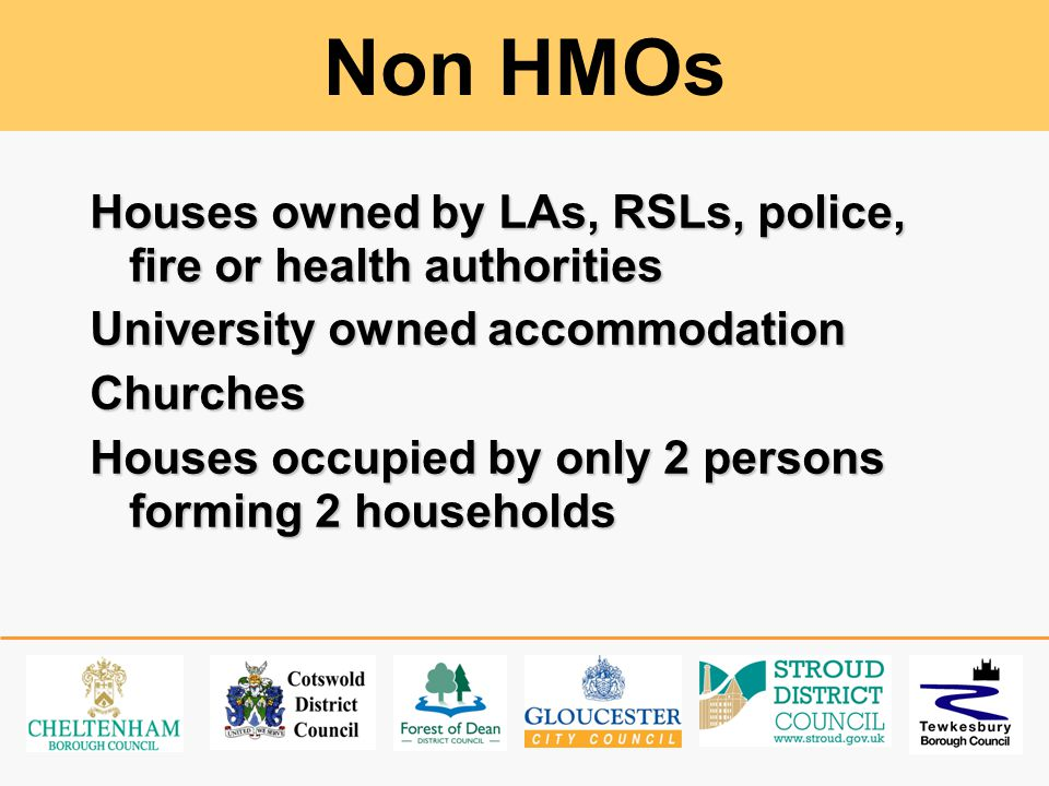 Non HMOs Houses owned by LAs, RSLs, police, fire or health authorities University owned accommodation Churches Houses occupied by only 2 persons forming 2 households
