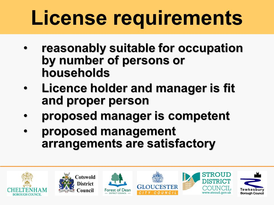 License requirements reasonably suitable for occupation by number of persons or householdsreasonably suitable for occupation by number of persons or households Licence holder and manager is fit and proper personLicence holder and manager is fit and proper person proposed manager is competentproposed manager is competent proposed management arrangements are satisfactoryproposed management arrangements are satisfactory