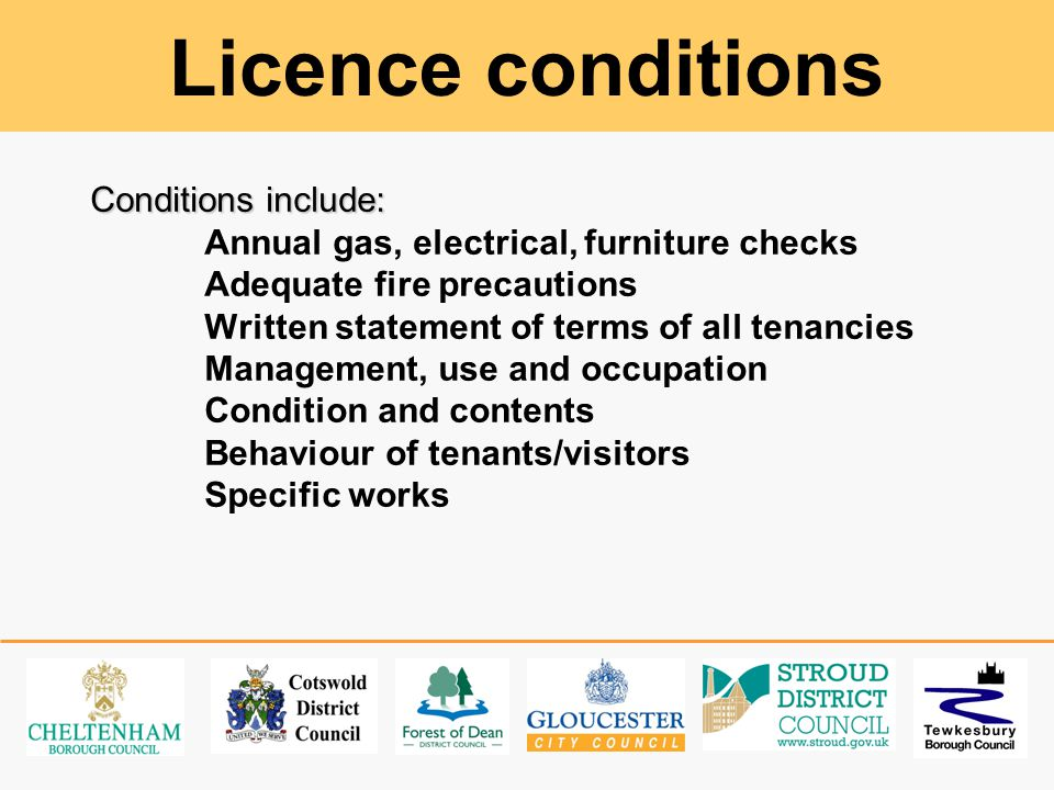 Licence conditions Conditions include: Annual gas, electrical, furniture checks Adequate fire precautions Written statement of terms of all tenancies Management, use and occupation Condition and contents Behaviour of tenants/visitors Specific works