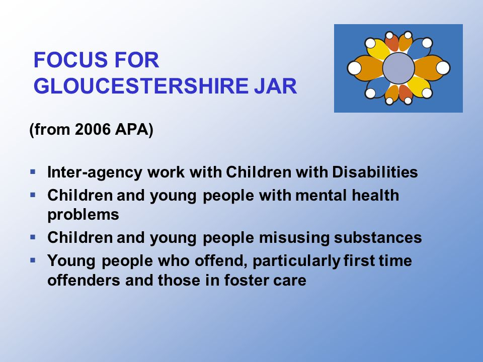 FOCUS FOR GLOUCESTERSHIRE JAR (from 2006 APA)  Inter-agency work with Children with Disabilities  Children and young people with mental health problems  Children and young people misusing substances  Young people who offend, particularly first time offenders and those in foster care
