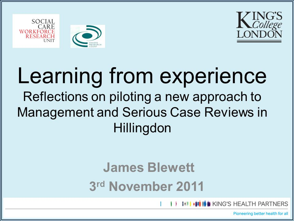 Learning from experience Reflections on piloting a new approach to Management and Serious Case Reviews in Hillingdon James Blewett 3 rd November 2011