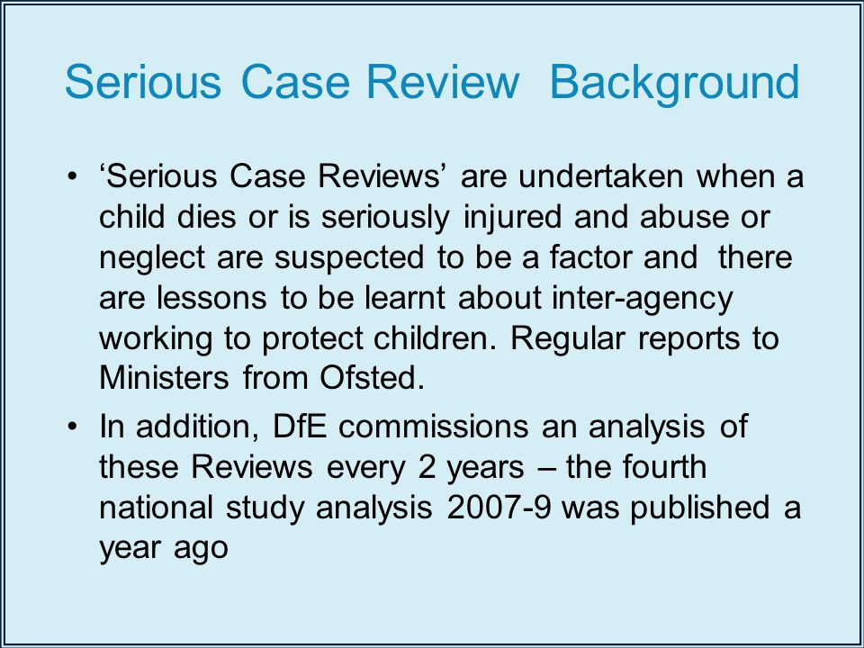 Serious Case Review Background 'Serious Case Reviews' are undertaken when a child dies or is seriously injured and abuse or neglect are suspected to be a factor and there are lessons to be learnt about inter-agency working to protect children.