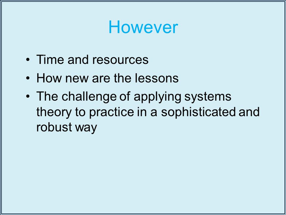 However Time and resources How new are the lessons The challenge of applying systems theory to practice in a sophisticated and robust way