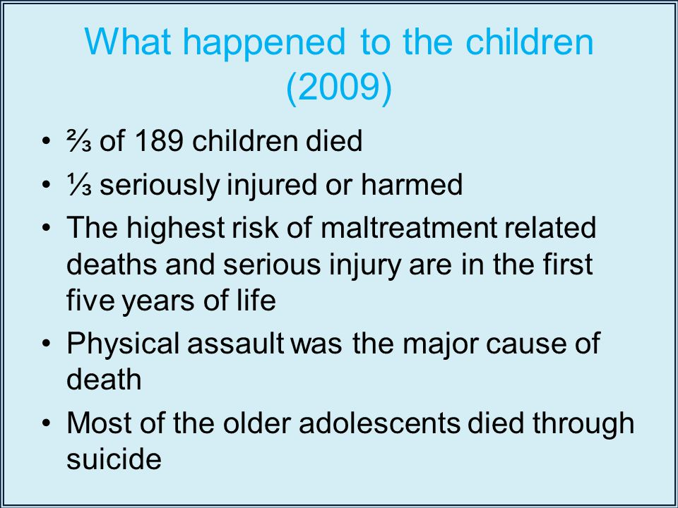 What happened to the children (2009) ⅔ of 189 children died ⅓ seriously injured or harmed The highest risk of maltreatment related deaths and serious injury are in the first five years of life Physical assault was the major cause of death Most of the older adolescents died through suicide