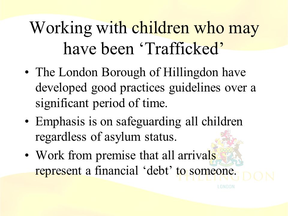 Working with children who may have been 'Trafficked' The London Borough of Hillingdon have developed good practices guidelines over a significant period of time.