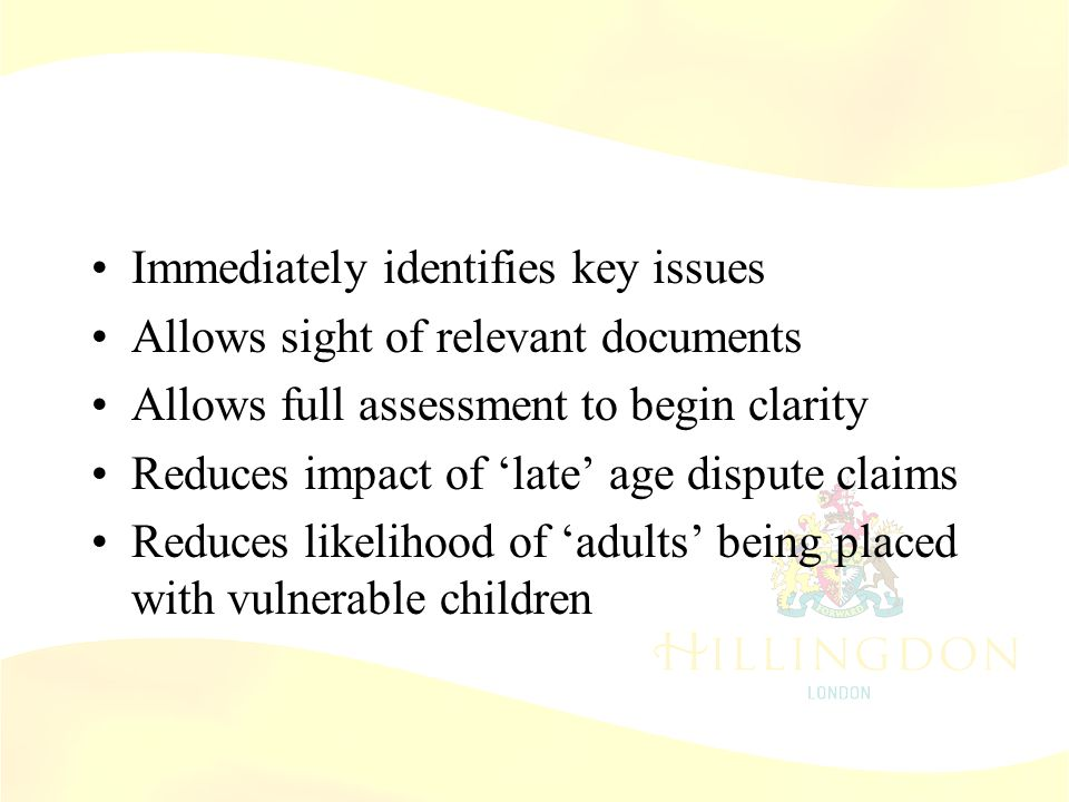 Age Screening Immediately identifies key issues Allows sight of relevant documents Allows full assessment to begin clarity Reduces impact of 'late' age dispute claims Reduces likelihood of 'adults' being placed with vulnerable children