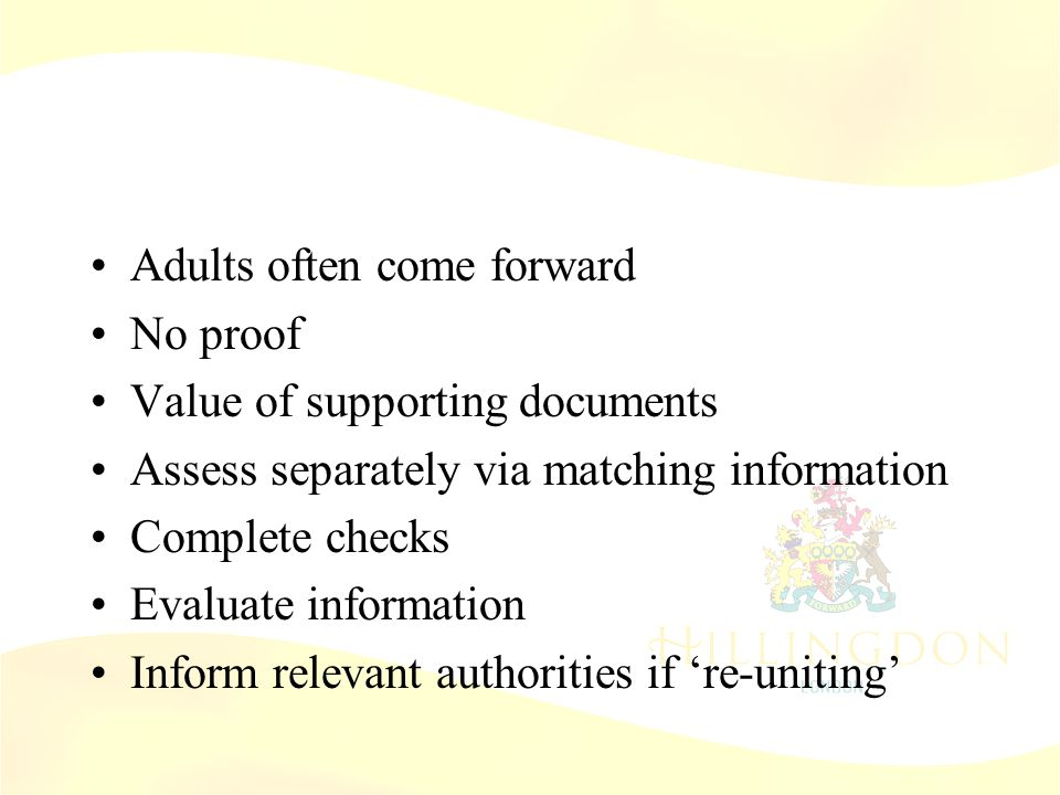 Assessing 'Parents' Adults often come forward No proof Value of supporting documents Assess separately via matching information Complete checks Evalua