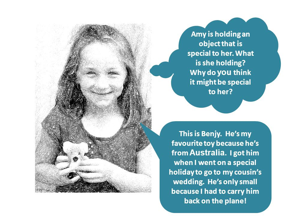 Amy is holding an object that is special to her. What is she holding? Why do you think it might be special to her? This is Benjy. He's my favourite to