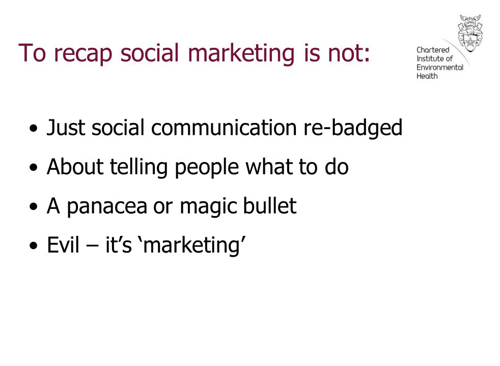 To recap social marketing is not: Just social communication re-badged About telling people what to do A panacea or magic bullet Evil – it's 'marketing'