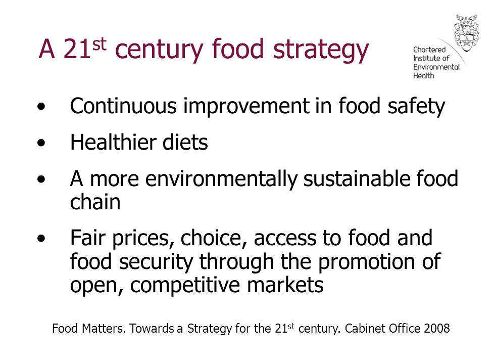 A 21 st century food strategy Continuous improvement in food safety Healthier diets A more environmentally sustainable food chain Fair prices, choice, access to food and food security through the promotion of open, competitive markets Food Matters.