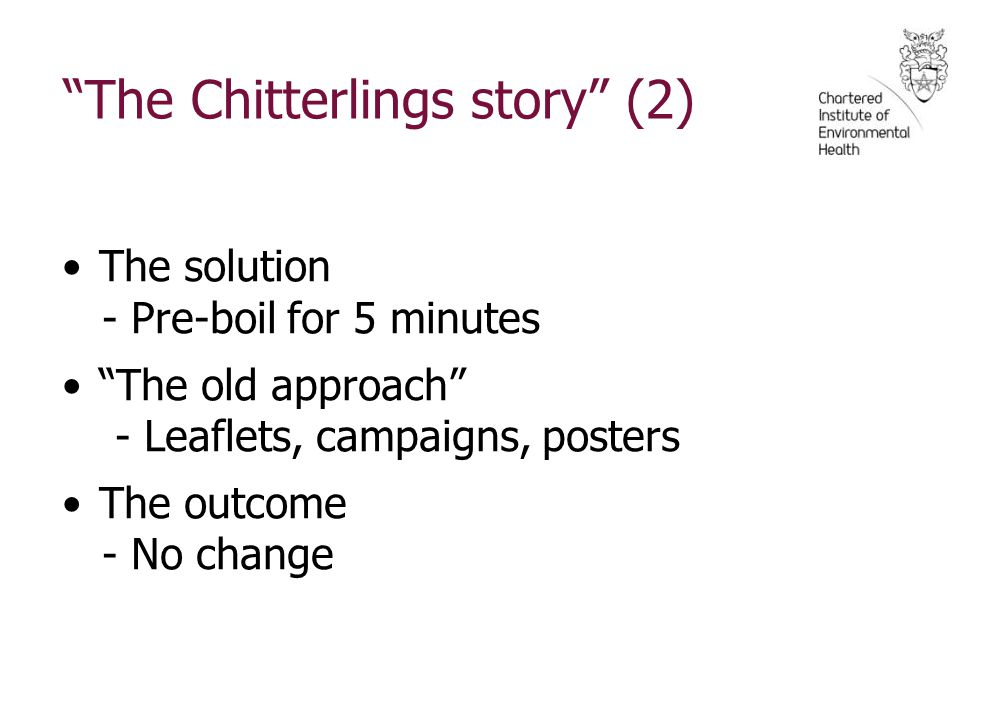 The Chitterlings story (2) The solution - Pre-boil for 5 minutes The old approach - Leaflets, campaigns, posters The outcome - No change