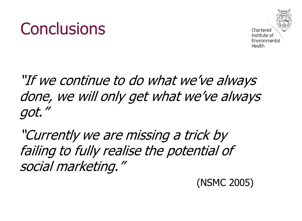 Conclusions If we continue to do what we've always done, we will only get what we've always got. Currently we are missing a trick by failing to fully realise the potential of social marketing. (NSMC 2005)
