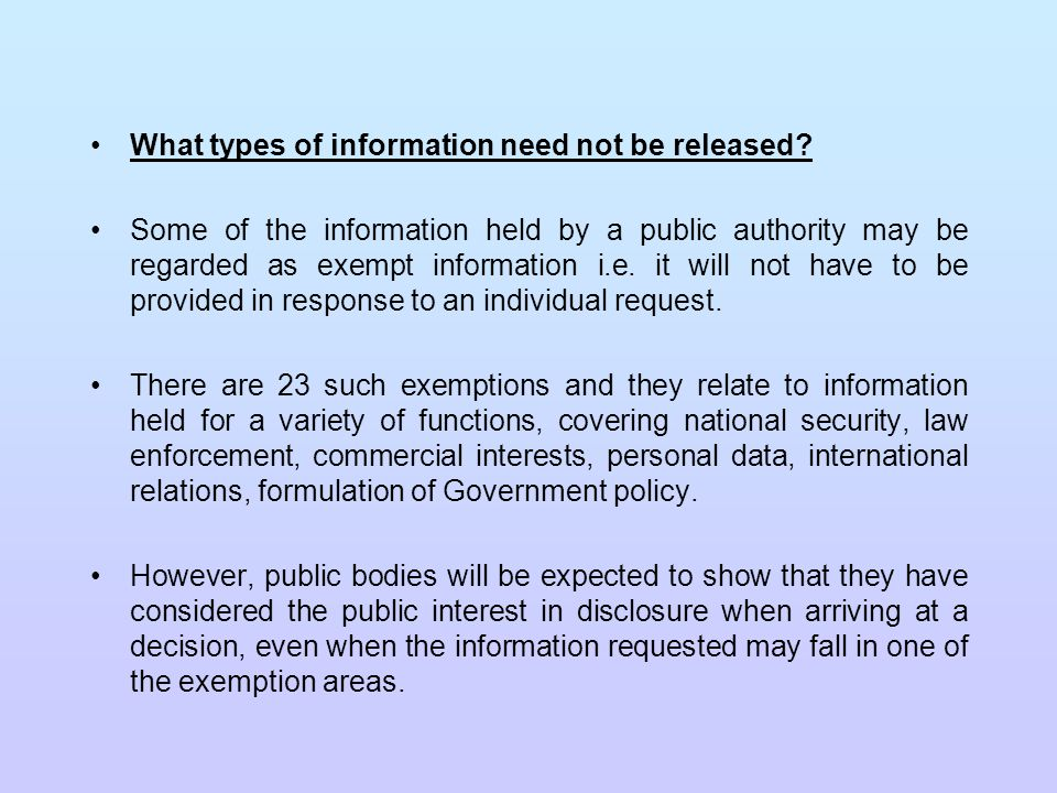 The Exemptions Apart from vexatious or repeated requests, to which an authority need not respond, there are two general categories of exemption: those where, even though an exemption exists, a public authority has a duty to consider whether disclosure is required in the public interest and those where there is no duty to consider the public interest.