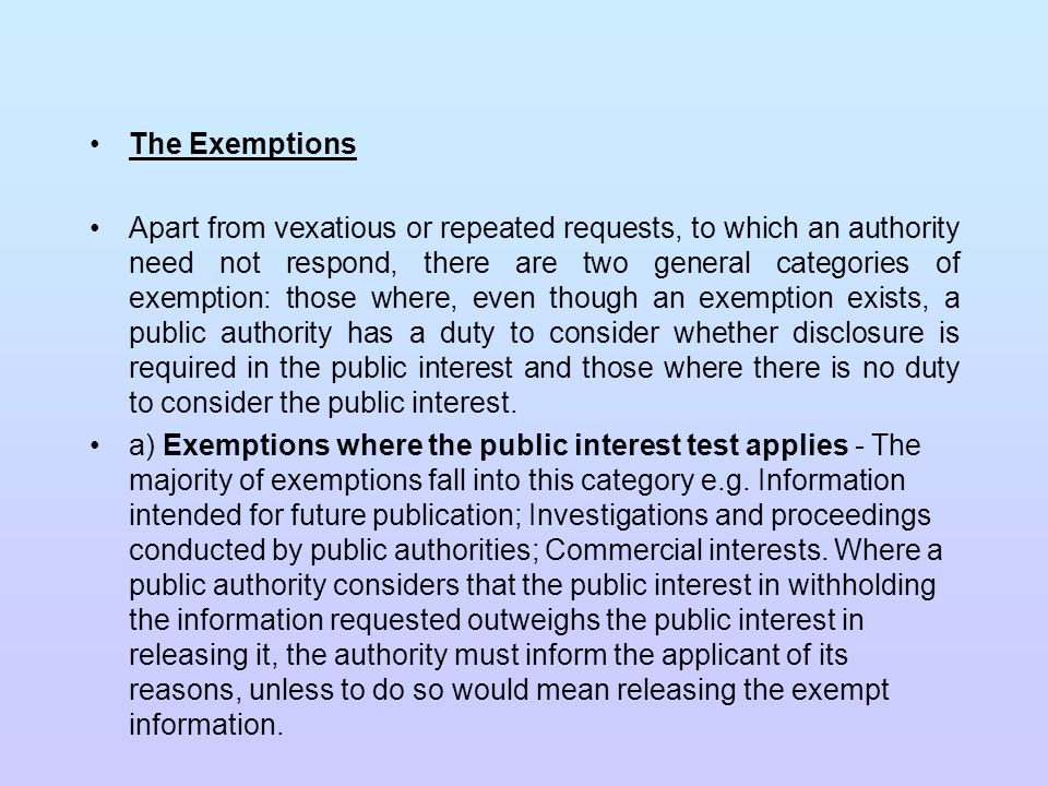 … The Exemptions b) The 'Absolute Exemptions' - These are the exemptions where, if the exemption applies, it is not necessary to go on to consider disclosure in the public interest e.g.