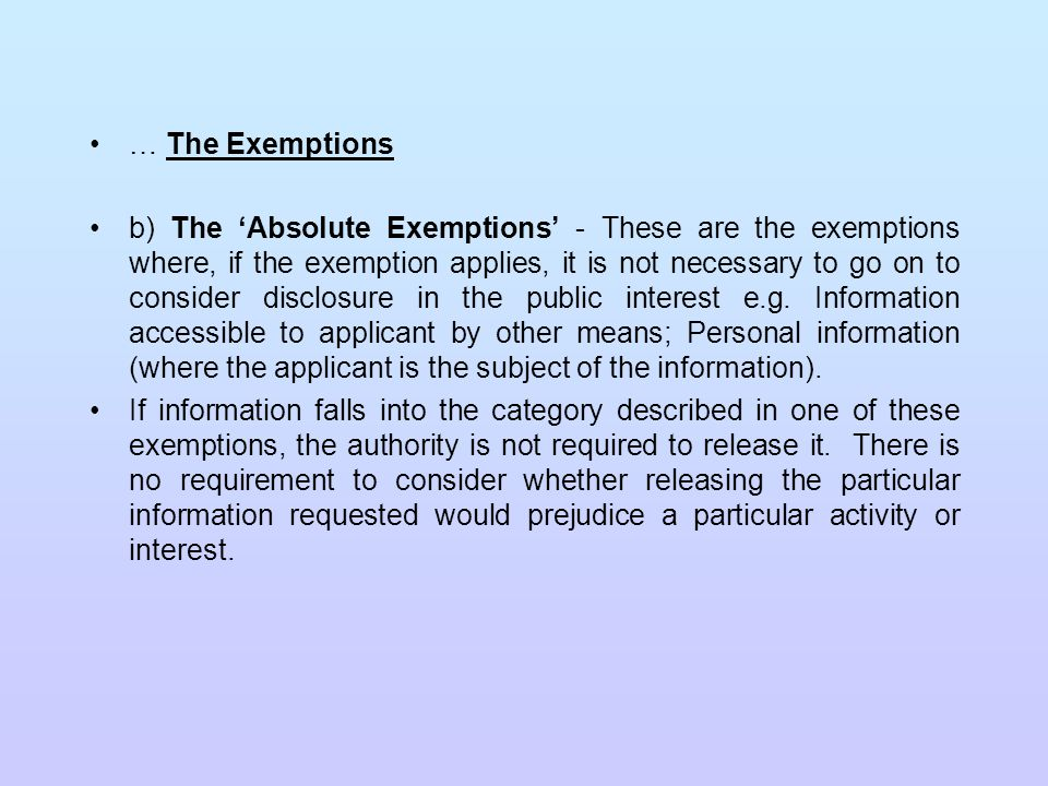 The Public Interest: In the majority of cases where an exemption applies, to some or all of the information requested, the authority will then have to consider whether it must override the exemption because it is in the public interest to release the information.