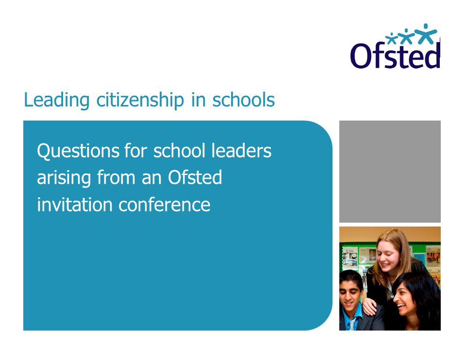 Leading citizenship in schools  2 Context  In May 2007 Ofsted, in partnership with the Qualifications and Curriculum Authority and the National College for School Leadership, held a conference for secondary schools in which citizenship was judged to be good.