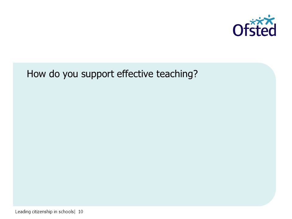 Leading citizenship in schools| 10 How do you support effective teaching