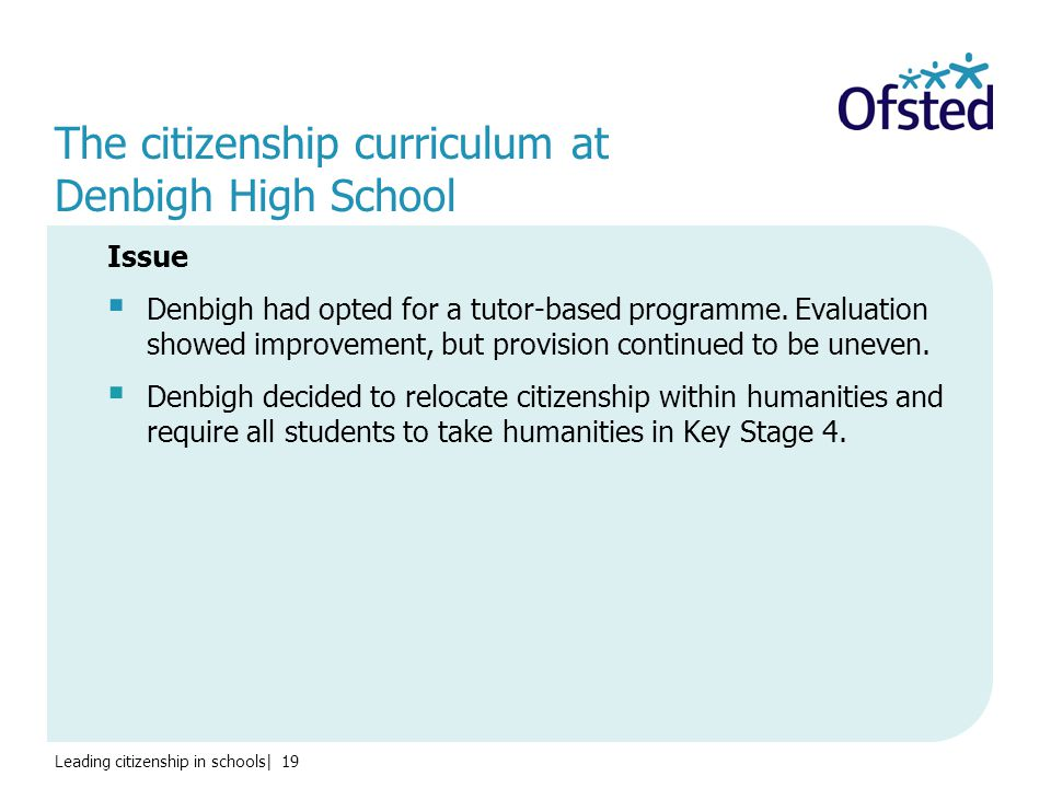 Leading citizenship in schools| 19 The citizenship curriculum at Denbigh High School Issue  Denbigh had opted for a tutor-based programme.