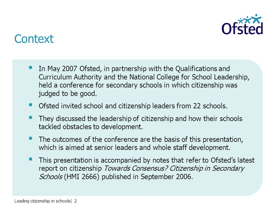 Leading citizenship in schools| 2 Context  In May 2007 Ofsted, in partnership with the Qualifications and Curriculum Authority and the National College for School Leadership, held a conference for secondary schools in which citizenship was judged to be good.