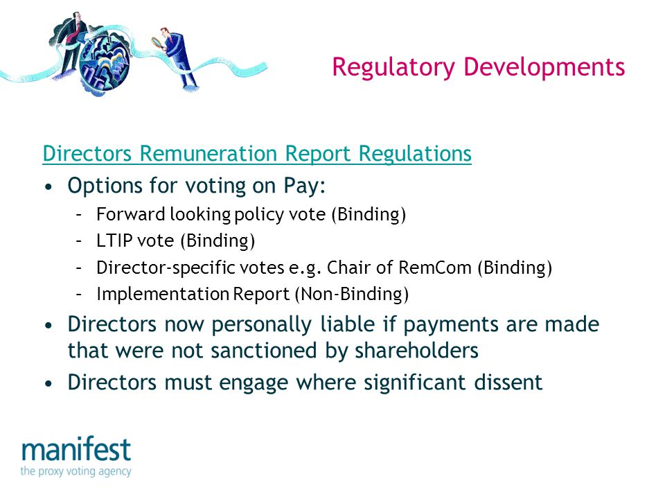 Regulatory Developments Directors Remuneration Report Regulations Options for voting on Pay: –Forward looking policy vote (Binding) –LTIP vote (Bindin