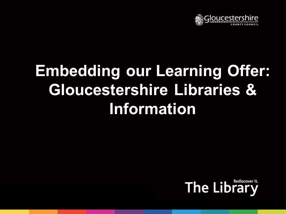 Embedding our Learning Offer: Gloucestershire Libraries & Information