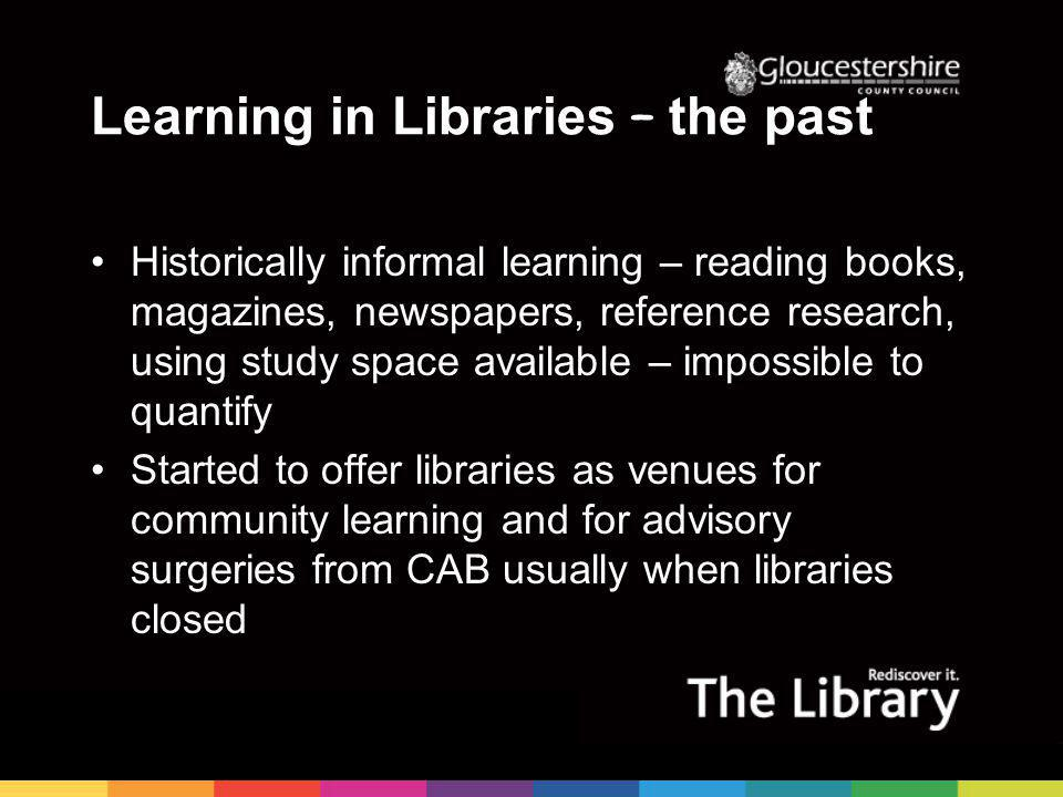 Learning in Libraries – the past Historically informal learning – reading books, magazines, newspapers, reference research, using study space available – impossible to quantify Started to offer libraries as venues for community learning and for advisory surgeries from CAB usually when libraries closed