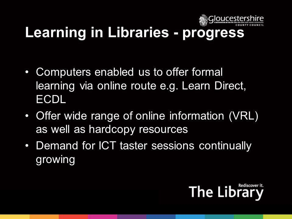 Learning in Libraries - progress Computers enabled us to offer formal learning via online route e.g.