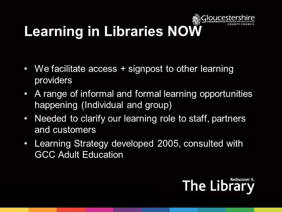 Learning in Libraries NOW We facilitate access + signpost to other learning providers A range of informal and formal learning opportunities happening (Individual and group) Needed to clarify our learning role to staff, partners and customers Learning Strategy developed 2005, consulted with GCC Adult Education