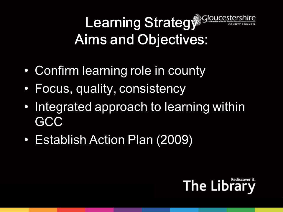 Learning Strategy Aims and Objectives: Confirm learning role in county Focus, quality, consistency Integrated approach to learning within GCC Establish Action Plan (2009)