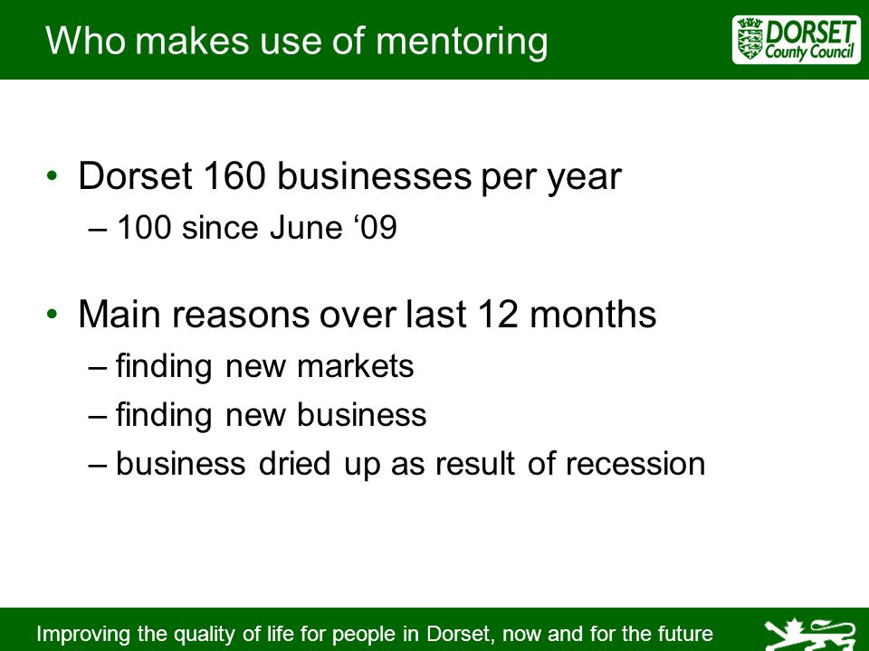 Improving the quality of life for people in Dorset, now and for the future Who makes use of mentoring Dorset 160 businesses per year –100 since June '09 Main reasons over last 12 months –finding new markets –finding new business –business dried up as result of recession