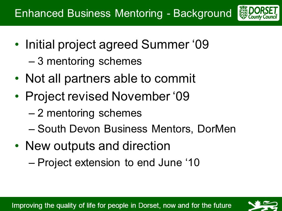 Improving the quality of life for people in Dorset, now and for the future Enhanced Business Mentoring - Background Initial project agreed Summer '09 –3 mentoring schemes Not all partners able to commit Project revised November '09 –2 mentoring schemes –South Devon Business Mentors, DorMen New outputs and direction –Project extension to end June '10