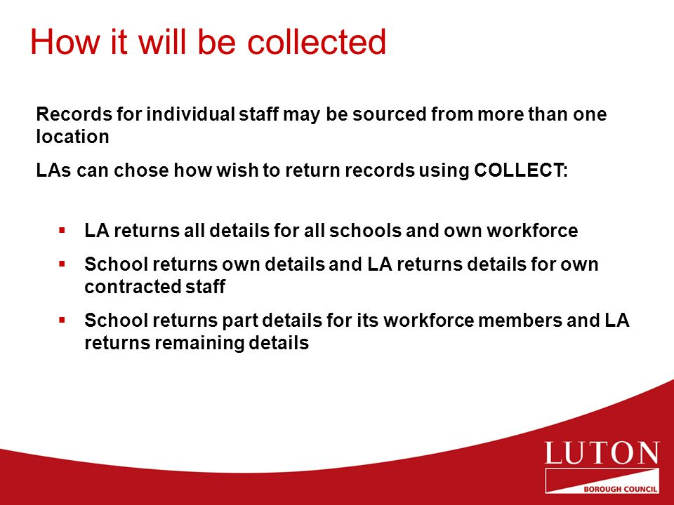 How it will be collected Records for individual staff may be sourced from more than one location LAs can chose how wish to return records using COLLECT:  LA returns all details for all schools and own workforce  School returns own details and LA returns details for own contracted staff  School returns part details for its workforce members and LA returns remaining details