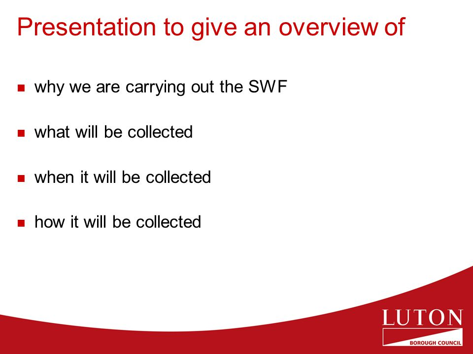 Presentation to give an overview of why we are carrying out the SWF what will be collected when it will be collected how it will be collected