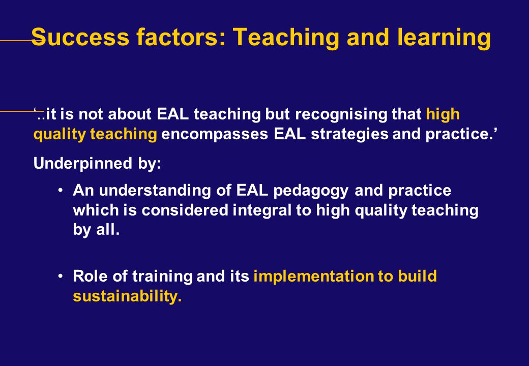 Success factors: Teaching and learning '..it is not about EAL teaching but recognising that high quality teaching encompasses EAL strategies and pract