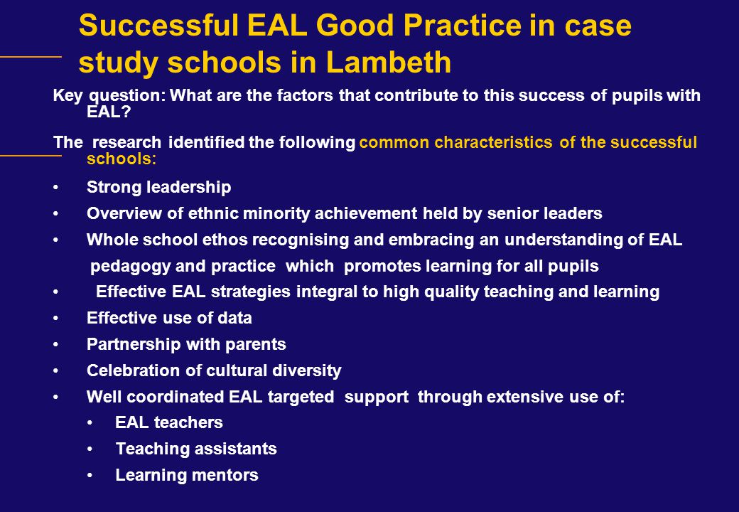 Successful EAL Good Practice in case study schools in Lambeth Key question: What are the factors that contribute to this success of pupils with EAL? T